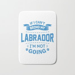 If I Can't Bring My Labrador I'm Not Going wb Bath Mat