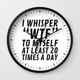 I Whisper WTF to Myself at Least 20 Times a Day Wall Clock