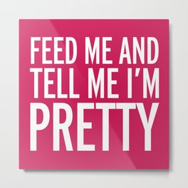 Feed Me Funny Quote Metal Print