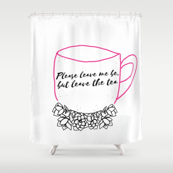 Please leave me be, but leave the tea Shower Curtain