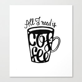 All I need is coffee Canvas Print