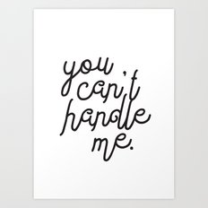 You Can't Handle Me Art Print