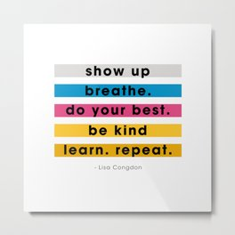 Show up, breathe, do your best, be kind, learn, repeat. Metal Print