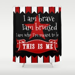 I am brave, I am bruised. I am who I'm meant to be. This is me. Shower Curtain