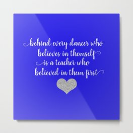 Behind Every Dancer Who Believes In Themself Is A Teacher Who Believed In Them First Metal Print