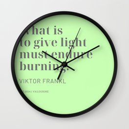 What is to give light must endure burning. Viktor Frankl Wall Clock
