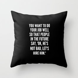 You want to do your job well so that people in the future say OK he s not bad let s hire him Throw Pillow