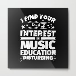 I find your lack of interest in Music education disturbing Metal Print