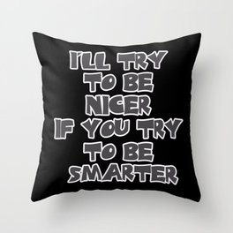 I'll Try to be Nicer If You Try to be Smarter Throw Pillow