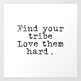 Find your tribe, love them hard. Art Print