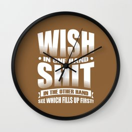 Wish in one hand, shit in the other.  See which fills up first! Wall Clock