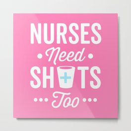Nurses Need Shots Too, Funny Saying Metal Print