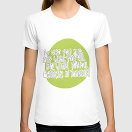 Be who you are..say what you feel..do what you love..believe in yourself! T-shirt