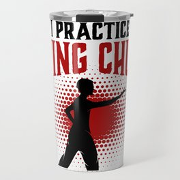 I practice Wing Chun So I Don't Punch People In The Throat Travel Mug