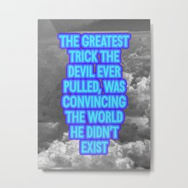 The Greatest Trick The Devil Ever Pulled... Metal Print