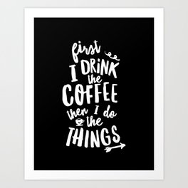 First I Drink the Coffee then I Do the Things black-white coffee shop poster design home wall decor Art Print