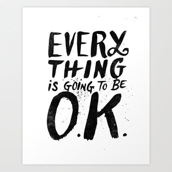 EVERY THING IS GOING TO BE O.K. Art Print