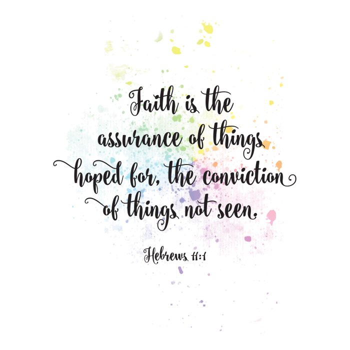 Faith is the assurance of things hoped for, the conviction of things not seen. Hebrews 11:1 Comforters