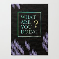 What Are You Doing? Canvas Print