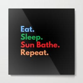 Eat. Sleep. Sun Bathe. Repeat. Metal Print