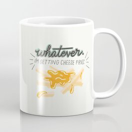 Whatever! I'm Getting Cheese Fries Coffee Mug