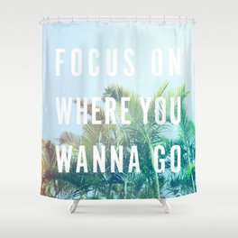 Focus On Where You Wanna Go Shower Curtain