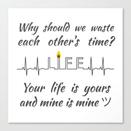 Why should we waste each other's time? Your life is yours and mine is mine ツ Canvas Print