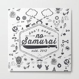 DON'T NEED NO SAMURAI Metal Print