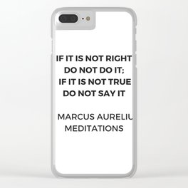 Stoic Inspiration Quotes - Marcus Aurelius Meditations - If it is not right do not so it - if it is Clear iPhone Case