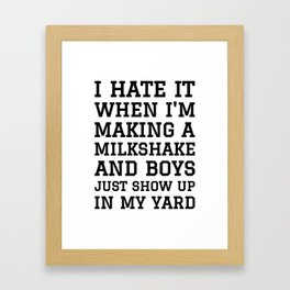 I HATE IT WHEN I'M MAKING A MILKSHAKE AND BOYS JUST SHOW UP IN MY YARD Framed Art Print