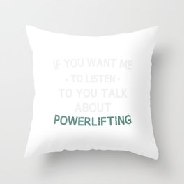 if you want me to listen to you talk about powerlifting Throw Pillow