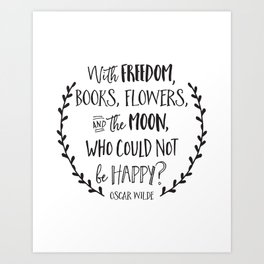 With Freedom, Books, Flowers, and the Moon, Who Could Not Be Happy?  Oscar Wilde Art Print