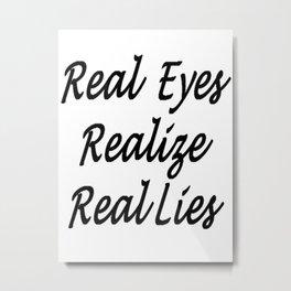 Real Eyes Realize Real Lies Metal Print