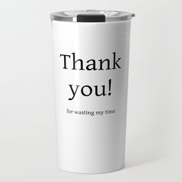 Thank you for wasting my time Travel Mug
