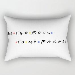 Be the Ross to my Rachel Rectangular Pillow