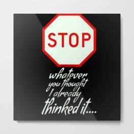STOP..ALREADY THOUGHT OF IT Metal Print