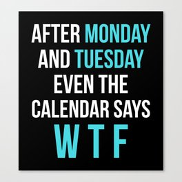 After Monday and Tuesday Even The Calendar Says WTF (Black) Canvas Print