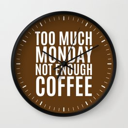 Too Much Monday Not Enough Coffee (Brown) Wall Clock