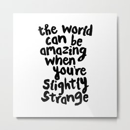 THE WORLD CAN BE AMAZING WHEN YOU'RE SLIGHTLY STRANGE hand lettered motivational typography black Metal Print