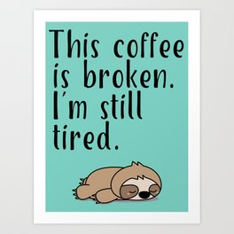 THIS COFFEE IS BROKEN. I'M STILL TIRED. Art Print