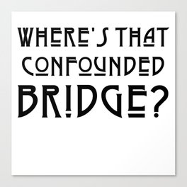 WHERE'S THAT CONFOUNDED BRIDGE? - solid black Canvas Print