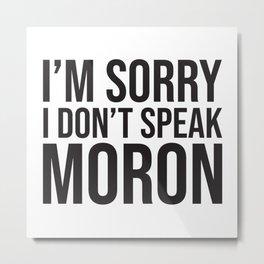 I'm Sorry I Don't Speak Moron Metal Print