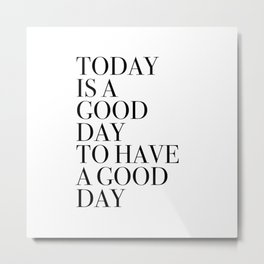 TODAY  IS A  GOOD  DAY  TO HAVE  A GOOD  DAY Metal Print