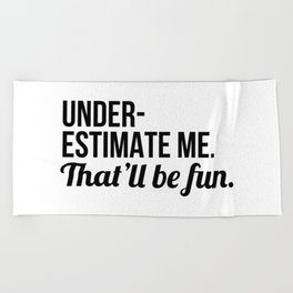 Underestimate Me That'll Be Fun Beach Towel