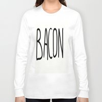 bacon Long Sleeve T-shirts featuring Bacon by Kaylabeaisaflea