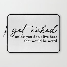 Get Naked Unless Your Just Visiting That Would Be Weird Laptop Sleeve