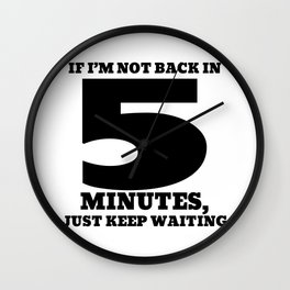 If I'm not back in 5 minutes, just keep waiting Wall Clock