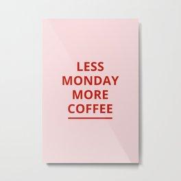 Less Monday more coffee Metal Print
