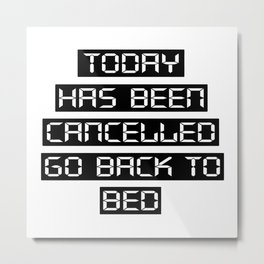 Today has been cancelled, go back to bed Metal Print