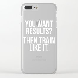 You Want Results? Then Train Like It Motivation T-Shirt Clear iPhone Case